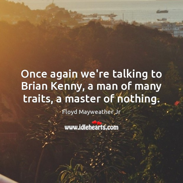 Once again we're talking to Brian Kenny, a man of many traits, a master of nothing. Floyd Mayweather Jr Picture Quote