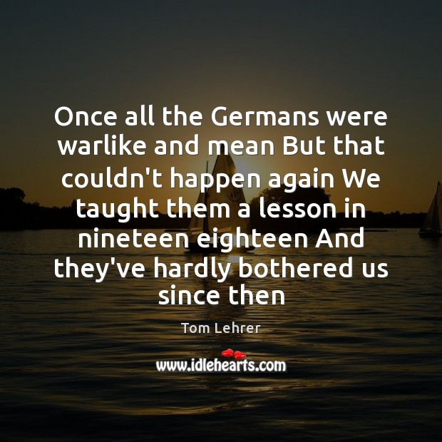 Once all the Germans were warlike and mean But that couldn't happen Tom Lehrer Picture Quote