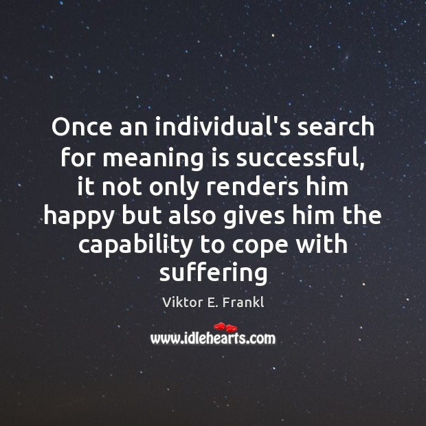 Once an individual's search for meaning is successful, it not only renders Viktor E. Frankl Picture Quote