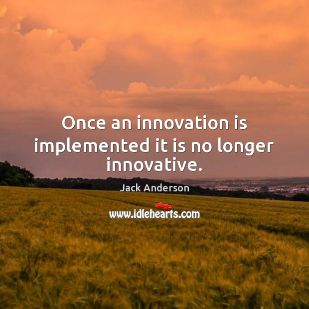 Once an innovation is implemented it is no longer innovative. Innovation Quotes Image