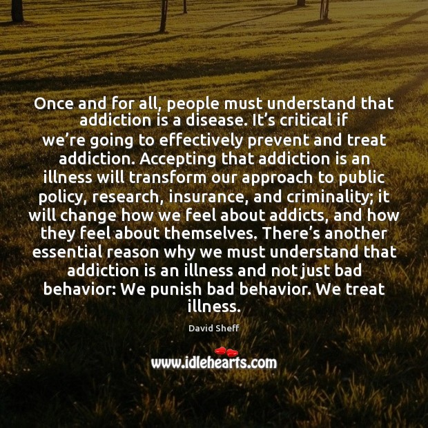 Once and for all, people must understand that addiction is a disease. Addiction Quotes Image