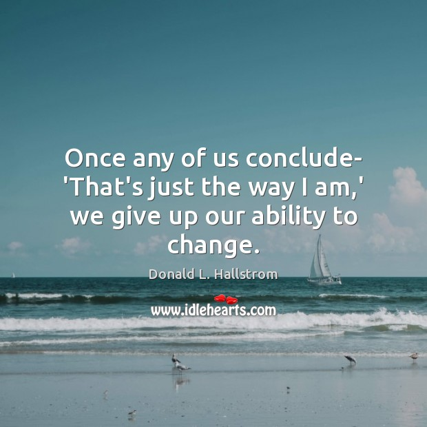 Once any of us conclude- 'That's just the way I am,' we give up our ability to change. Image