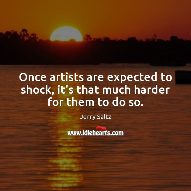 Once artists are expected to shock, it's that much harder for them to do so. Jerry Saltz Picture Quote
