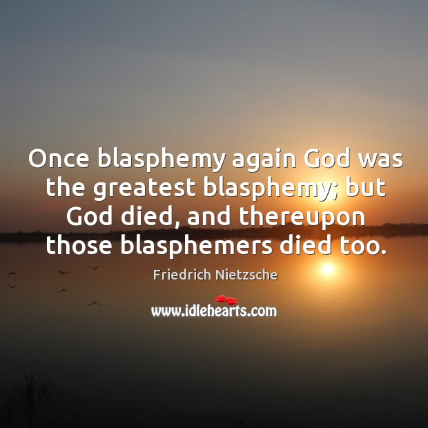 Image, Once blasphemy again God was the greatest blasphemy; but God died, and