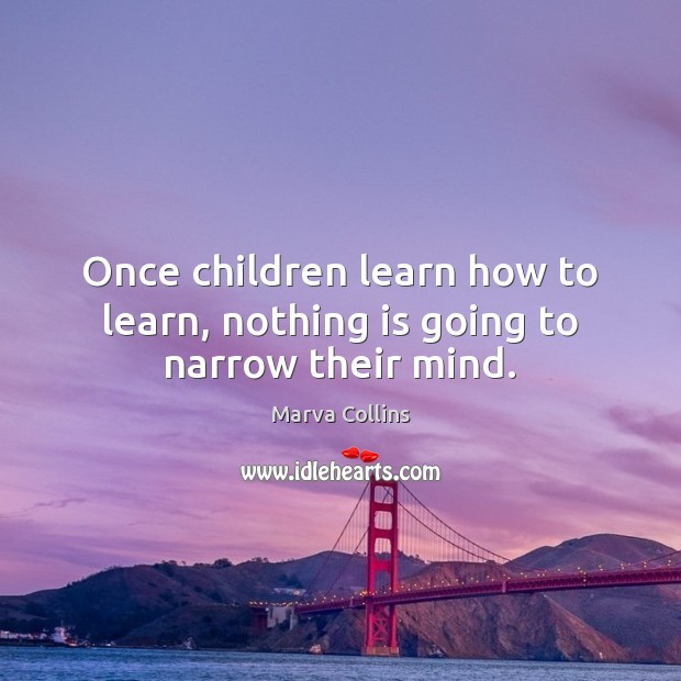 Image, Once children learn how to learn, nothing is going to narrow their mind.