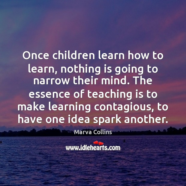 Once children learn how to learn, nothing is going to narrow their Teaching Quotes Image