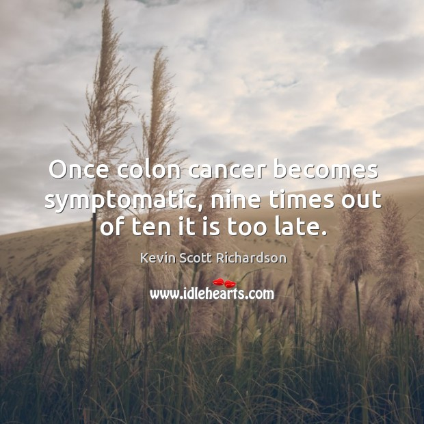 Once colon cancer becomes symptomatic, nine times out of ten it is too late. Kevin Scott Richardson Picture Quote