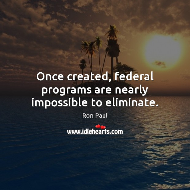 Image, Once created, federal programs are nearly impossible to eliminate.