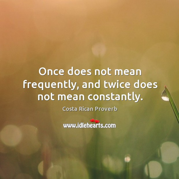 Image, Once does not mean frequently, and twice does not mean constantly.