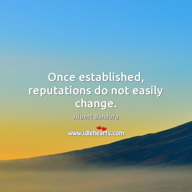 Once established, reputations do not easily change. Albert Bandura Picture Quote