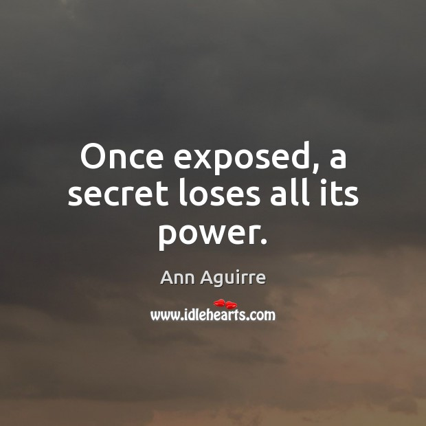 Once exposed, a secret loses all its power. Ann Aguirre Picture Quote