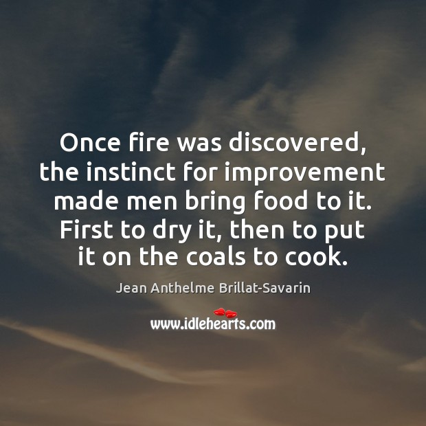 Once fire was discovered, the instinct for improvement made men bring food Jean Anthelme Brillat-Savarin Picture Quote