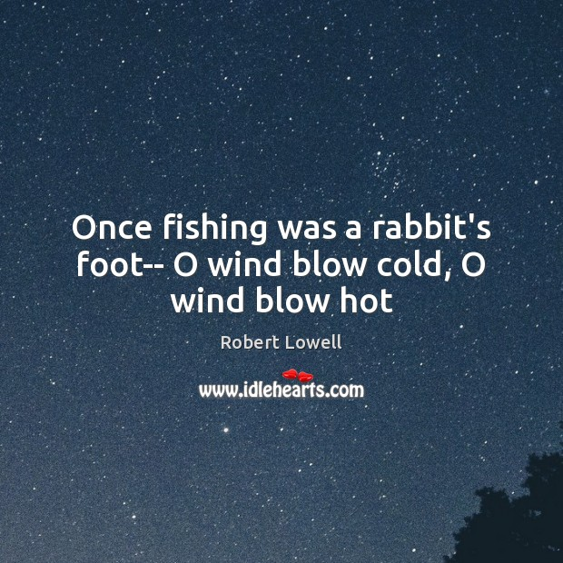 Once fishing was a rabbit's foot– O wind blow cold, O wind blow hot Image