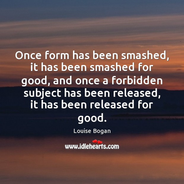 Once form has been smashed, it has been smashed for good, and Louise Bogan Picture Quote