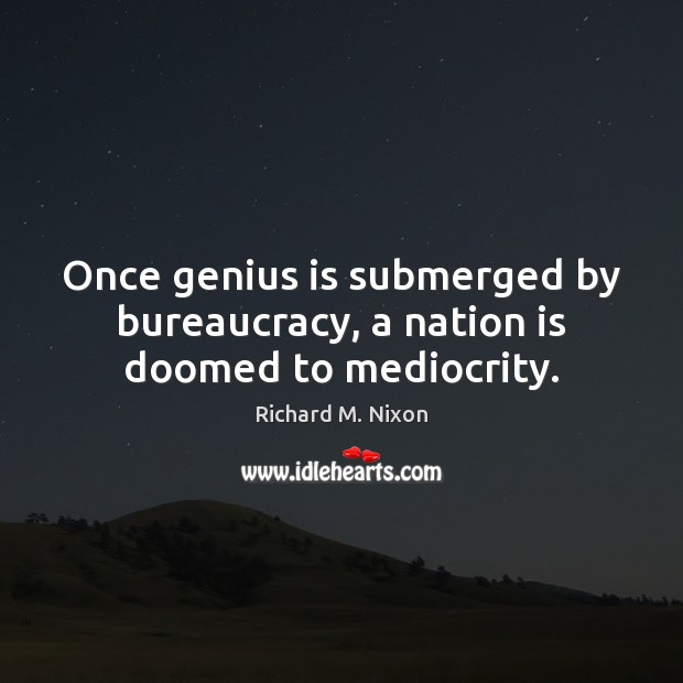 Once genius is submerged by bureaucracy, a nation is doomed to mediocrity. Richard M. Nixon Picture Quote