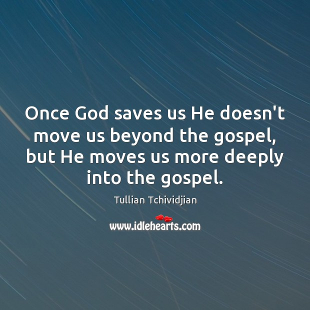 Once God saves us He doesn't move us beyond the gospel, but Image
