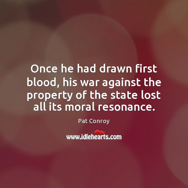 Once he had drawn first blood, his war against the property of Pat Conroy Picture Quote
