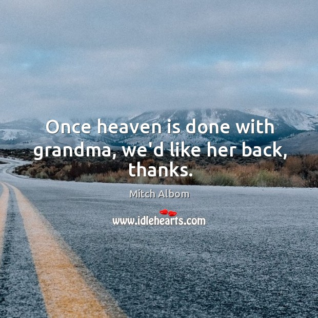 Once heaven is done with grandma, we'd like her back, thanks. Mitch Albom Picture Quote