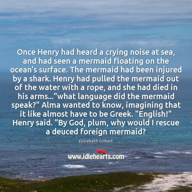 Once Henry had heard a crying noise at sea, and had seen Elizabeth Gilbert Picture Quote