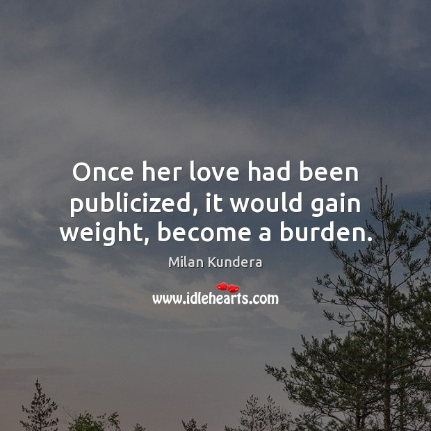 Once her love had been publicized, it would gain weight, become a burden. Milan Kundera Picture Quote