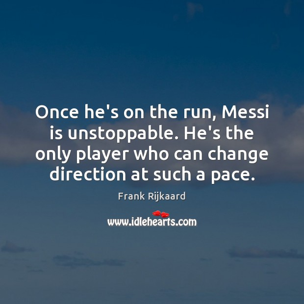 Once he's on the run, Messi is unstoppable. He's the only player Unstoppable Quotes Image