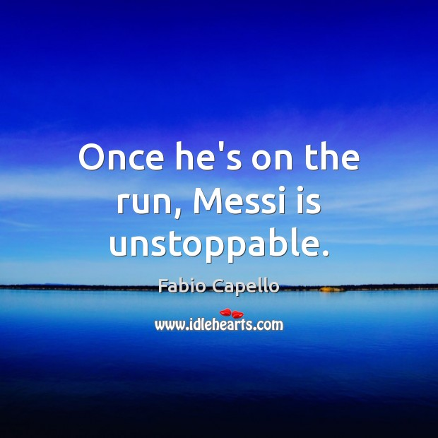 Once he's on the run, Messi is unstoppable. Fabio Capello Picture Quote