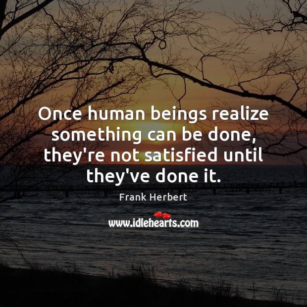 Image, Once human beings realize something can be done, they're not satisfied until
