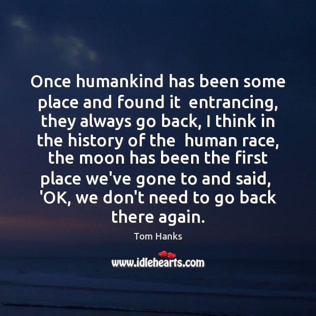 Once humankind has been some place and found it  entrancing, they always Tom Hanks Picture Quote