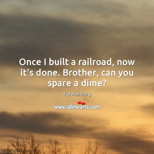 Once I built a railroad, now it's done. Brother, can you spare a dime? Yip Harburg Picture Quote