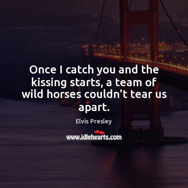 Once I catch you and the kissing starts, a team of wild horses couldn't tear us apart. Image