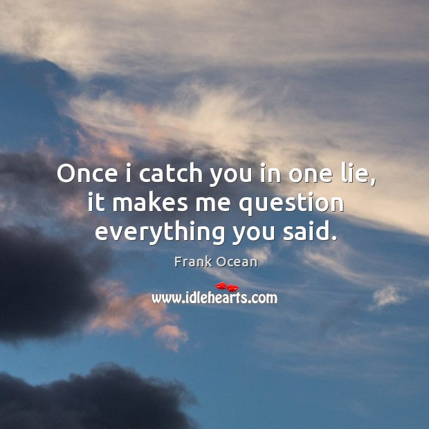 Once I catch you in one lie, it makes me question everything you said. Image