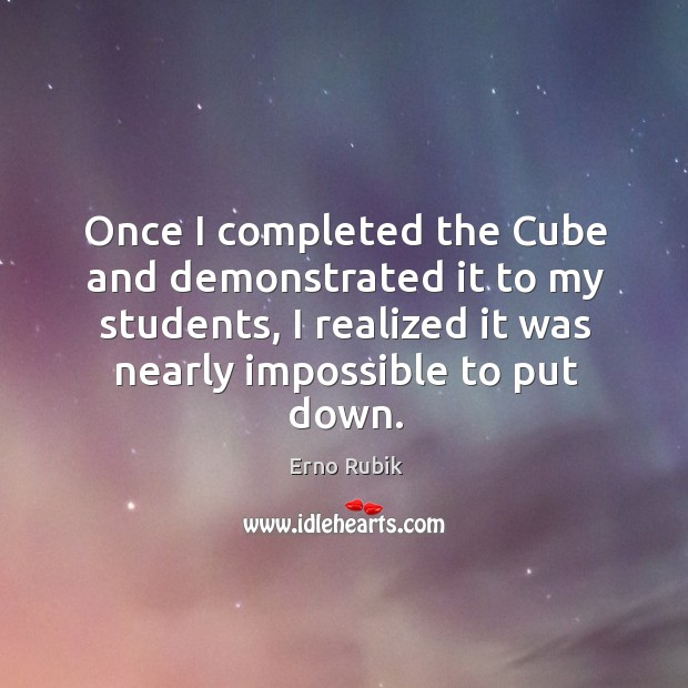 Once I completed the cube and demonstrated it to my students, I realized it was nearly impossible to put down. Erno Rubik Picture Quote