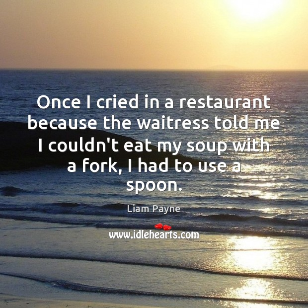 Once I cried in a restaurant because the waitress told me I Image