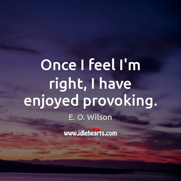 Once I feel I'm right, I have enjoyed provoking. E. O. Wilson Picture Quote