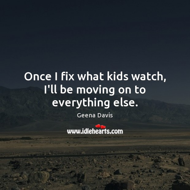 Once I fix what kids watch, I'll be moving on to everything else. Geena Davis Picture Quote