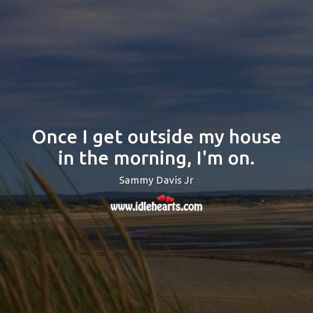 Image, Once I get outside my house in the morning, I'm on.