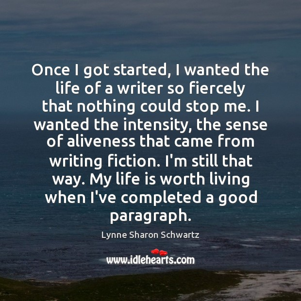 Once I got started, I wanted the life of a writer so Lynne Sharon Schwartz Picture Quote