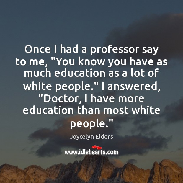 """Once I had a professor say to me, """"You know you have Joycelyn Elders Picture Quote"""