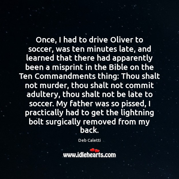 Once, I had to drive Oliver to soccer, was ten minutes late, Deb Caletti Picture Quote