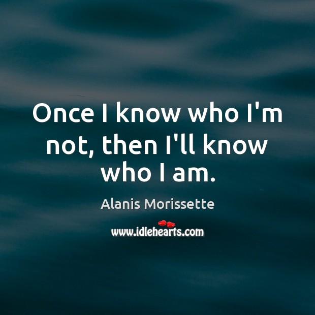 Once I know who I'm not, then I'll know who I am. Image