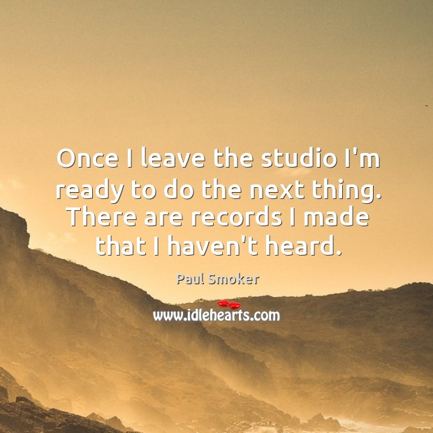 Once I leave the studio I'm ready to do the next thing. Image