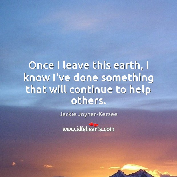 Once I leave this earth, I know I've done something that will continue to help others. Image