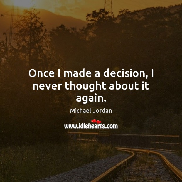 Once I made a decision, I never thought about it again. Michael Jordan Picture Quote