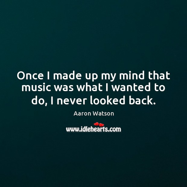 Once I made up my mind that music was what I wanted to do, I never looked back. Image