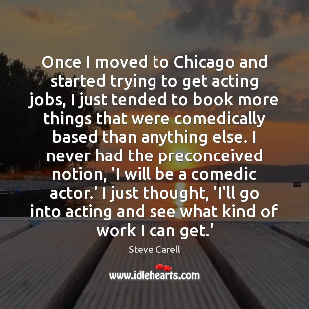 Once I moved to Chicago and started trying to get acting jobs, Steve Carell Picture Quote
