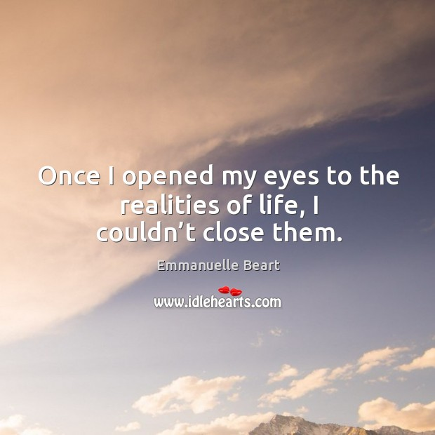 Once I opened my eyes to the realities of life, I couldn't close them. Emmanuelle Beart Picture Quote