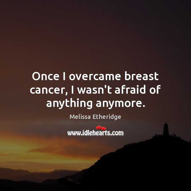 Once I overcame breast cancer, I wasn't afraid of anything anymore. Melissa Etheridge Picture Quote