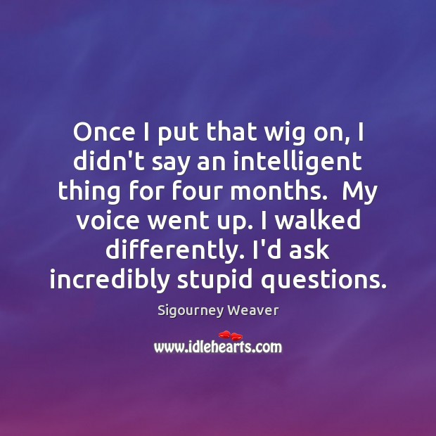 Once I put that wig on, I didn't say an intelligent thing Sigourney Weaver Picture Quote
