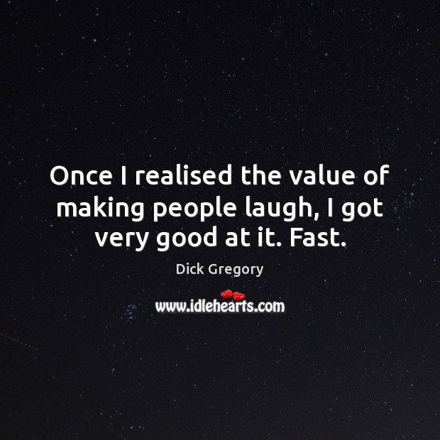 Once I realised the value of making people laugh, I got very good at it. Fast. Dick Gregory Picture Quote