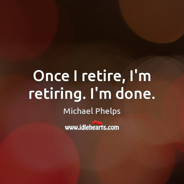 Once I retire, I'm retiring. I'm done. Michael Phelps Picture Quote